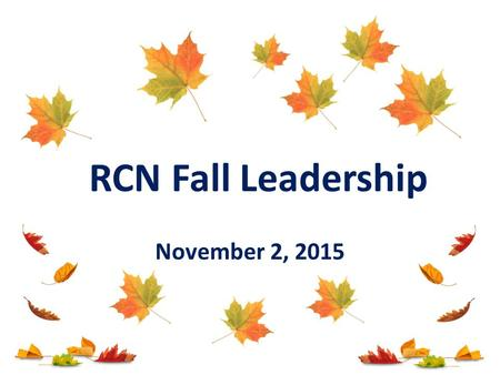 November 2, 2015 RCN Fall Leadership. Today's Agenda Welcome & Introductions 15 Year Celebration START Updates Corey Smith Lunch Morning Follow Up P2P.