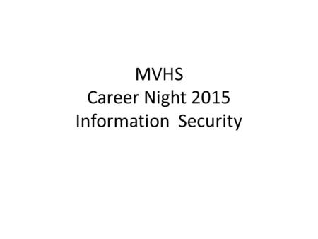 MVHS Career Night 2015 Information Security. Agenda What is Information and Security. Industry Standards Job Profiles Certifications Tips.