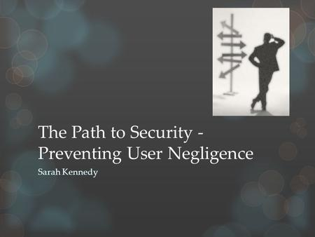 The Path to Security - Preventing User Negligence Sarah Kennedy.