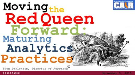 Forward: Analytics Red Queen Moving Eden Dahlstrom, Director of Research Maturing the November 5, 2015 Practices.