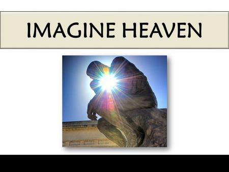 "IMAGINE HEAVEN. What is ""imagination""? ""Imagination, also called the faculty of imagining, is the ability of forming new images and sensations when."