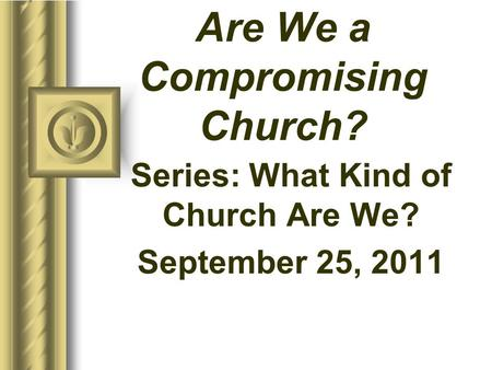 Are We a Compromising Church? Series: What Kind of Church Are We? September 25, 2011 This presentation will probably involve audience discussion, which.