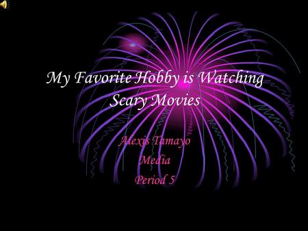 My Favorite Hobby is Watching Scary Movies Alexis Tamayo Media Period 5.