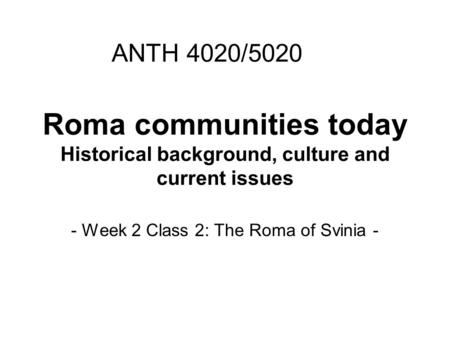 Roma communities today Historical background, culture and current issues - Week 2 Class 2: The Roma of Svinia - ANTH 4020/5020.
