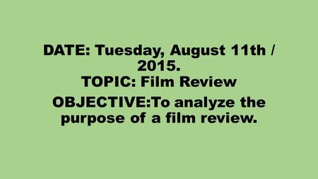 DATE: Tuesday, August 11th / 2015. TOPIC: Film Review OBJECTIVE:To analyze the purpose of a film review.