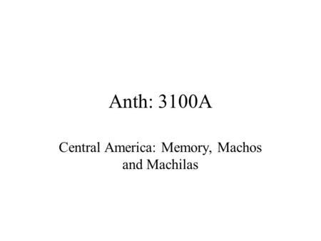 Anth: 3100A Central America: Memory, Machos and Machilas.