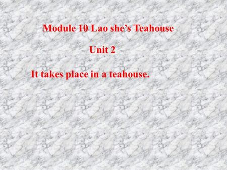 It takes place in a teahouse. Unit 2 Module 10 Lao she's Teahouse.