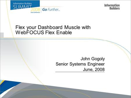 Copyright 2007, Information Builders. Slide 1 Flex your Dashboard Muscle with WebFOCUS Flex Enable John Gogoly Senior Systems Engineer June, 2008.