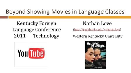 Beyond Showing Movies in Language Classes Kentucky Foreign Language Conference 2011 — Technology Nathan Love (http://people.wku.edu/~nathan.love)http://people.wku.edu/~nathan.love.