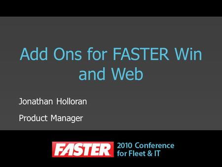Add Ons for FASTER Win and Web Jonathan Holloran Product Manager.
