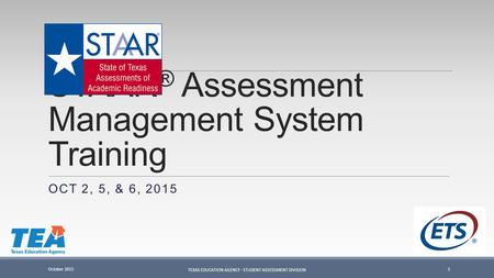 STAAR ® Assessment Management System Training OCT 2, 5, & 6, 2015 October 2015 TEXAS EDUCATION AGENCY - STUDENT ASSESSMENT DIVISION 1.