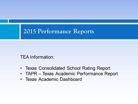 2015 Performance Reports TEA Information: Texas Consolidated School Rating Report TAPR – Texas Academic Performance Report Texas Academic Dashboard.