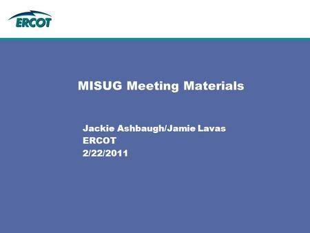 MISUG Meeting Materials Jackie Ashbaugh/Jamie Lavas ERCOT 2/22/2011.