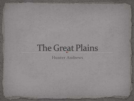 Hunter Andrews. -The Great Plains stretch over a wide area of North America. -The land to the east of the great plains consists of rain and tall grass.
