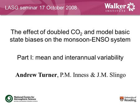 The effect of doubled CO 2 and model basic state biases on the monsoon-ENSO system Part I: mean and interannual variability Andrew Turner, P.M. Inness.