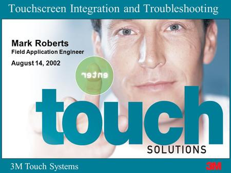 3M Touch Systems Mark Roberts Field Application Engineer August 14, 2002 Touchscreen Integration and Troubleshooting.