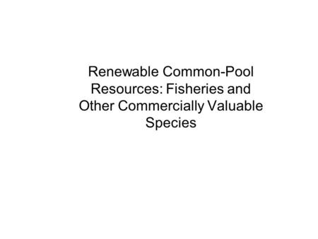 Renewable Common-Pool Resources: Fisheries and Other Commercially Valuable Species.