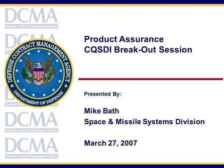 Product Assurance CQSDI Break-Out Session Presented By: Mike Bath Space & Missile Systems Division March 27, 2007.