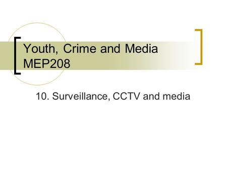 Youth, Crime and Media MEP208 10. Surveillance, CCTV and media.