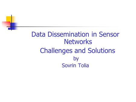 Data Dissemination in Sensor Networks Challenges and Solutions by Sovrin Tolia.