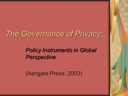 The Governance of Privacy The Governance of Privacy: Policy Instruments in Global Perspective (Ashgate Press, 2003)