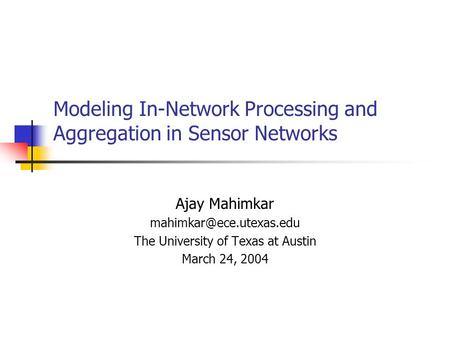 Modeling In-Network Processing and Aggregation in Sensor Networks Ajay Mahimkar The University of Texas at Austin March 24, 2004.