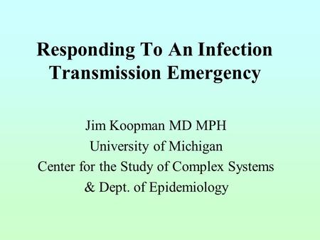 Responding To An Infection Transmission Emergency Jim Koopman MD MPH University of Michigan Center for the Study of Complex Systems & Dept. of Epidemiology.