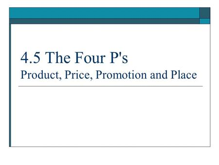 4.5 The Four Ps Product, Price, <strong>Promotion</strong> and Place.