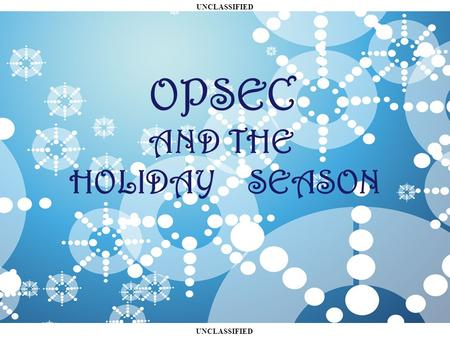 UNCLASSIFIED OPSEC AND THE HOLIDAY SEASON. UNCLASSIFIED O VERVIEW What does OPSEC have to do with the holidays? OPSEC and Shopping Presents! OPSEC at.