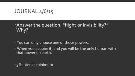 "JOURNAL 4/6/15  Answer the question: ""flight or invisibility?"" Why?  You can only choose one of those powers.  When you acquire it, and you will be."