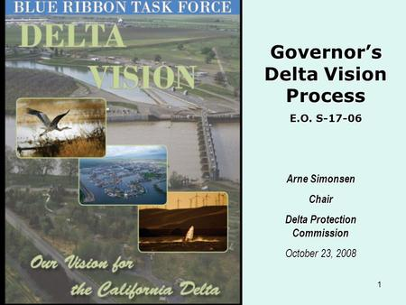 1 Arne Simonsen Chair Delta Protection Commission October 23, 2008 Governor's Delta Vision Process E.O. S-17-06.