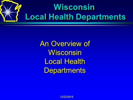12/22/2015 Wisconsin Local Health Departments An Overview of Wisconsin Local Health Departments.