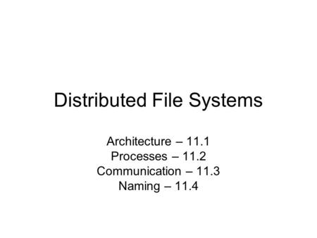 Distributed File Systems Architecture – 11.1 Processes – 11.2 Communication – 11.3 Naming – 11.4.