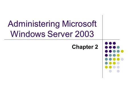 Administering Microsoft Windows Server 2003 Chapter 2.