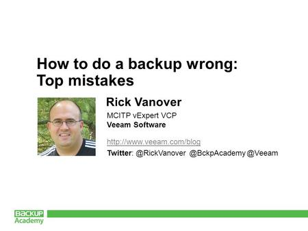 @Veeam How to do a backup wrong: Top mistakes Rick Vanover MCITP vExpert VCP Veeam Software.