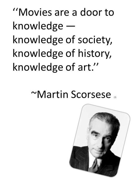 ''Movies are a door to knowledge — knowledge of society, knowledge of history, knowledge of art.'' ~Martin Scorsese (3)