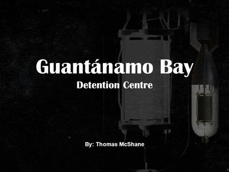 Guantánamo Bay Detention Centre By: Thomas McShane.