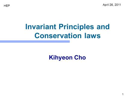 1 Invariant Principles and Conservation laws Kihyeon Cho April 26, 2011 HEP.