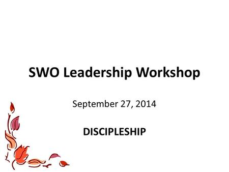 SWO Leadership Workshop September 27, 2014 DISCIPLESHIP.