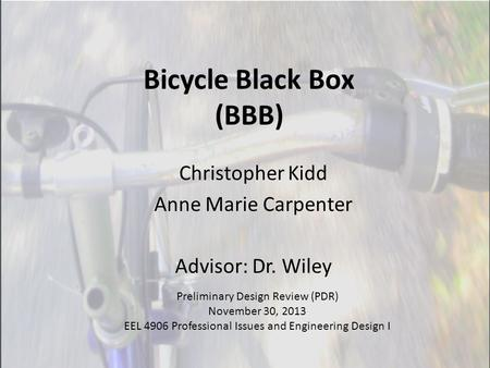 Bicycle Black Box (BBB) Christopher Kidd Anne Marie Carpenter Advisor: Dr. Wiley Preliminary Design Review (PDR) November 30, 2013 EEL 4906 Professional.