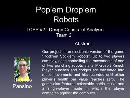 "TCSP #2 - Design Constraint Analysis Team 21 Pop'em Drop'em Robots Abstract Our project is an electronic version of the game ""Rock'em Sock'em Robots""."