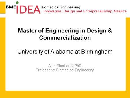Master of Engineering in Design & Commercialization University of Alabama at Birmingham Alan Eberhardt, PhD Professor of Biomedical Engineering.