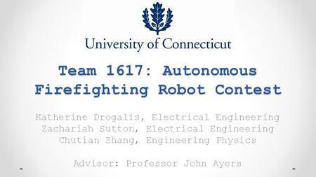 Team 1617: Autonomous Firefighting Robot Contest Katherine Drogalis, Electrical Engineering Zachariah Sutton, Electrical Engineering Chutian Zhang, Engineering.
