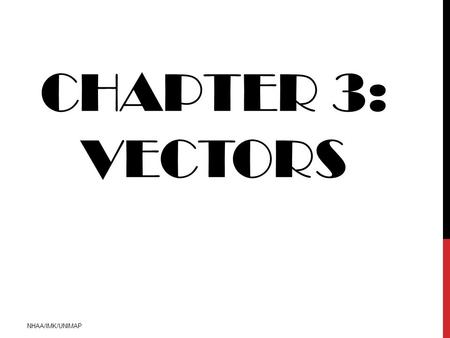 CHAPTER 3: VECTORS NHAA/IMK/UNIMAP. INTRODUCTION Definition 3.1  a VECTOR is a mathematical quantity that has both MAGNITUDE AND DIRECTION  VECTOR: