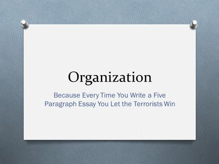 Organization Because Every Time You Write a Five Paragraph Essay You Let the Terrorists Win.