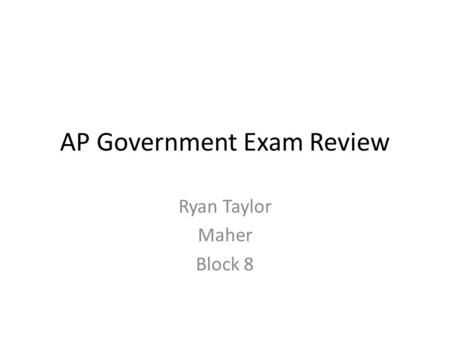 AP Government Exam Review Ryan Taylor Maher Block 8.