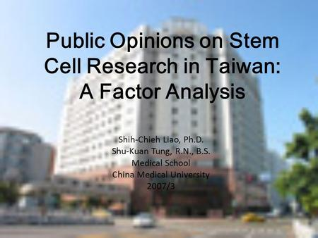Public Opinions on Stem Cell Research in Taiwan: A Factor Analysis Shih-Chieh Liao, Ph.D. Shu-Kuan Tung, R.N., B.S. Medical School China Medical University.