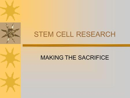 STEM CELL RESEARCH MAKING THE SACRIFICE. THE HOPE CURE FOR IMPERVIOUS GENETIC DISEASE ALZHEIMER'S PARKINSON'S DIABETES REPAIR FOR INJURIES SPINAL CORD.