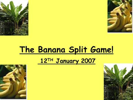 The Banana Split Game! 12 TH January 2007. Lesson Aim: To understand how the banana industry affects different people, organisations, producers, employees.