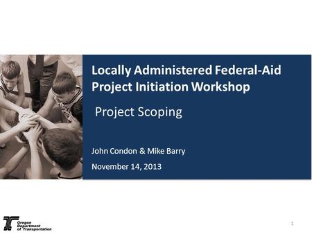 Locally Administered Federal-Aid Project Initiation Workshop Project Scoping John Condon & Mike Barry November 14, 2013 1.